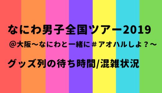 なにわ男子全国ツアー2019@大阪[アオハル]グッズ列の待ち時間や混雑