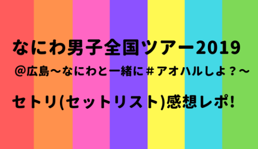 なにわ男子全国ツアー2019@広島[アオハル]のセトリ/セットリスト感想レポ!