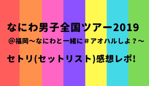 なにわ男子全国ツアー2019@福岡[アオハル]セトリ/セットリスト感想レポ