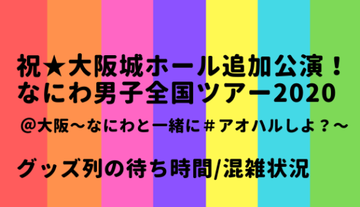 なにわ男子全国ツアー2020@大阪城ホール/グッズ列の待ち時間や混雑