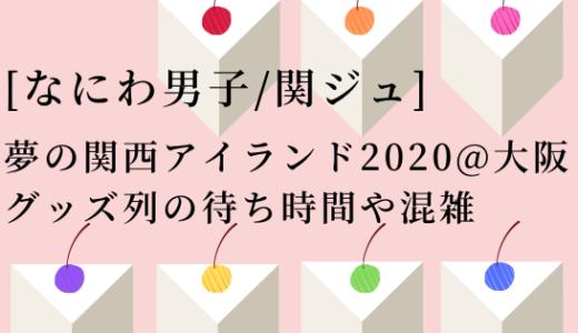 [なにわ男子]夢の関西アイランド2020@大阪グッズ列の待ち時間や混雑!