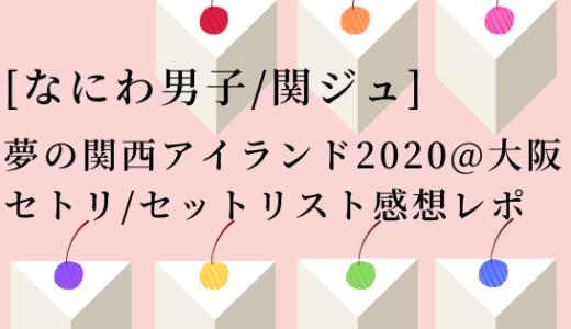 [なにわ男子]夢の関西アイランド2020@大阪セトリ/セットリスト感想レポ