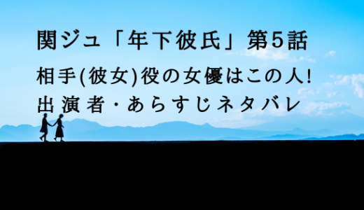 [関ジュ]年下彼氏5話の相手[彼女]役の女優はこの人!あらすじネタバレ