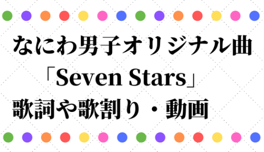 なにわ男子オリジナル曲/SevenStarsの歌詞や歌割りは?動画も調査!